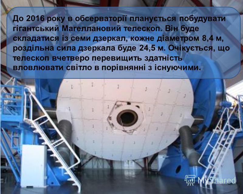 До 2016 року в обсерваторії планується побудувати гігантський Магеллановий телескоп. Він буде складатися із семи дзеркал, кожне діаметром 8,4 м, роздільна сила дзеркала буде 24,5 м. Очікується, що телескоп вчетверо перевищить здатність вловлювати сві