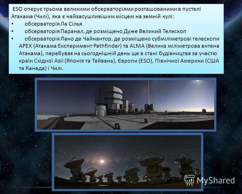 ESO оперує трьома великими обсерваторіями розташованими в пустелі Атакама (Чилі), яка є найзасушливішим місцем на земній кулі: обсерваторія Ла Сілья обсерваторія Паранал, де розміщено Дуже Великий Телескоп обсерваторія Лано де Чайнантор, де розміщено