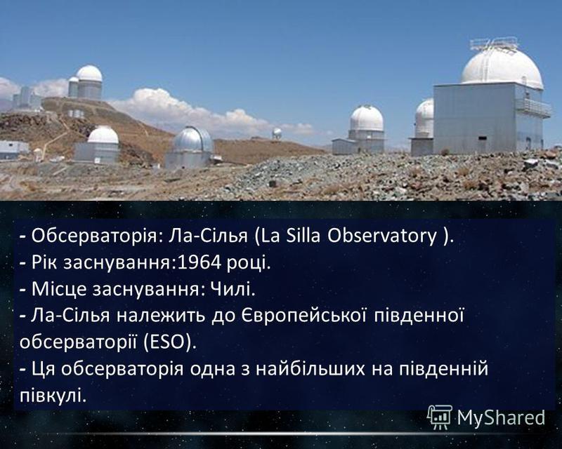 - Обсерваторія: Ла-Сілья (La Silla Observatory ). - Рік заснування:1964 році. - Місце заснування: Чилі. - Ла-Сілья належить до Європейської південної обсерваторії (ESO). - Ця обсерваторія одна з найбільших на південній півкулі.