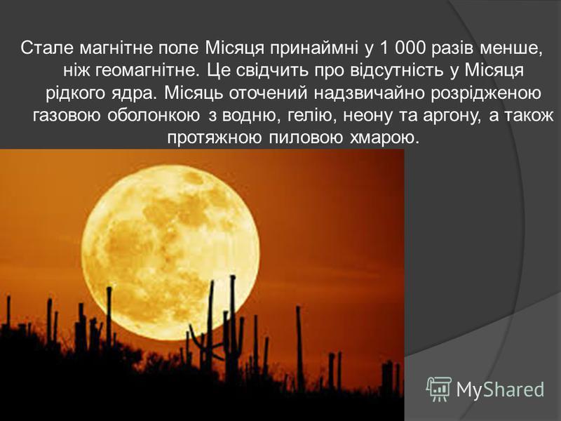 Стале магнітне поле Місяця принаймні у 1 000 разів менше, ніж геомагнітне. Це свідчить про відсутність у Місяця рідкого ядра. Місяць оточений надзвичайно розрідженою газовою оболонкою з водню, гелію, неону та аргону, а також протяжною пиловою хмарою.
