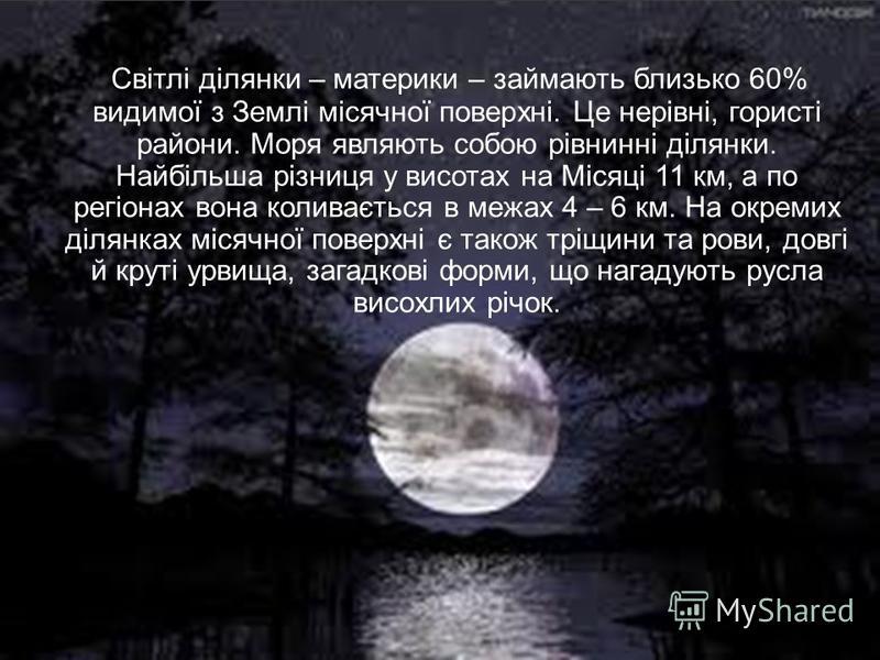 Світлі ділянки – материки – займають близько 60% видимої з Землі місячної поверхні. Це нерівні, гористі райони. Моря являють собою рівнинні ділянки. Найбільша різниця у висотах на Місяці 11 км, а по регіонах вона коливається в межах 4 – 6 км. На окре