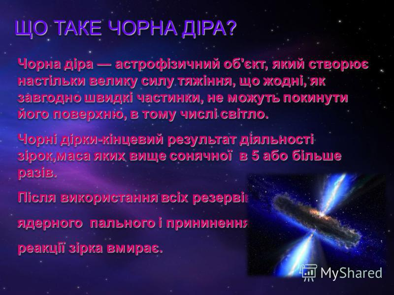 ЩО ТАКЕ ЧОРНА ДІРА? ЩО ТАКЕ ЧОРНА ДІРА? Чорна діра астрофізичний об'єкт, який створює настільки велику силу тяжіння, що жодні, як завгодно швидкі частинки, не можуть покинути його поверхню, в тому числі світло. Чорні дірки-кінцевий результат діяльнос