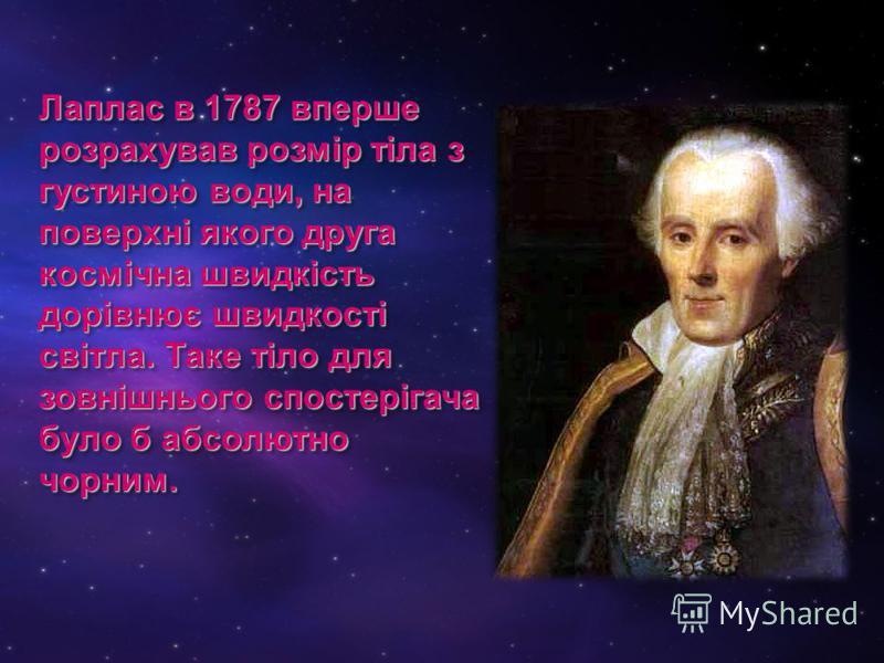 Лаплас в 1787 вперше розрахував розмір тіла з густиною води, на поверхні якого друга космічна швидкість дорівнює швидкості світла. Таке тіло для зовнішнього спостерігача було б абсолютно чорним.