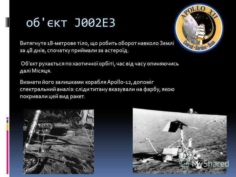 об'єкт J002E3 Витягнуте 18-метрове тіло, що робить оборот навколо Землі за 48 днів, спочатку приймали за астероїд. Об'єкт рухається по хаотичної орбіті, час від часу опиняючись далі Місяця. Визнати його залишками корабля Apollo-12, допоміг спектральн