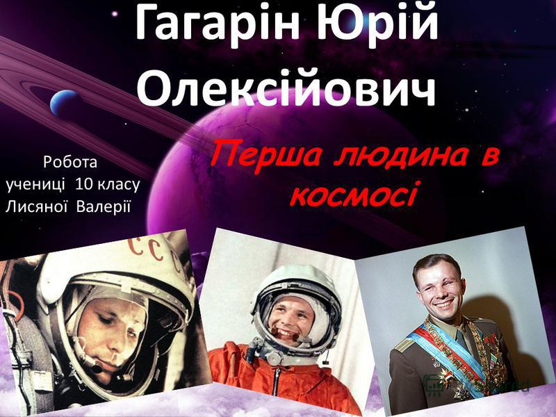 Гагарін Юрій Олексійович Перша людина в космосі Робота учениці 10 класу Лисяної Валерії