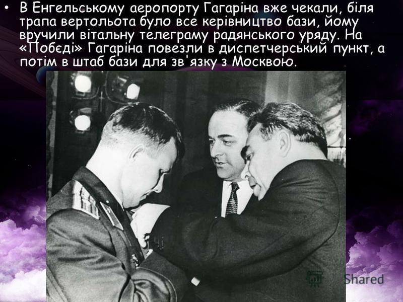 В Енгельському аеропорту Гагаріна вже чекали, біля трапа вертольота було все керівництво бази, йому вручили вітальну телеграму радянського уряду. На «Побєді» Гагаріна повезли в диспетчерський пункт, а потім в штаб бази для зв'язку з Москвою.