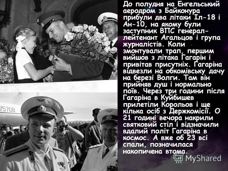 До полудня на Енгельський аеродром з Байконура прибули два літаки Іл-18 і Ан-10, на якому були заступник ВПС генерал- лейтенант Агальцов і група журналістів. Коли змонтували трап, першим вийшов з літака Гагарін і привітав присутніх. Гагаріна відвезли