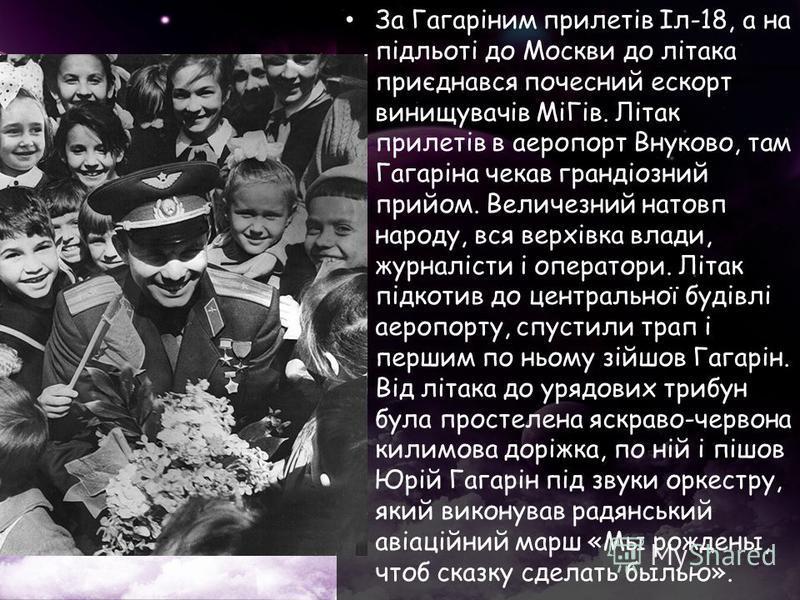 За Гагаріним прилетів Іл-18, а на підльоті до Москви до літака приєднався почесний ескорт винищувачів МіГів. Літак прилетів в аеропорт Внуково, там Гагаріна чекав грандіозний прийом. Величезний натовп народу, вся верхівка влади, журналісти і оператор