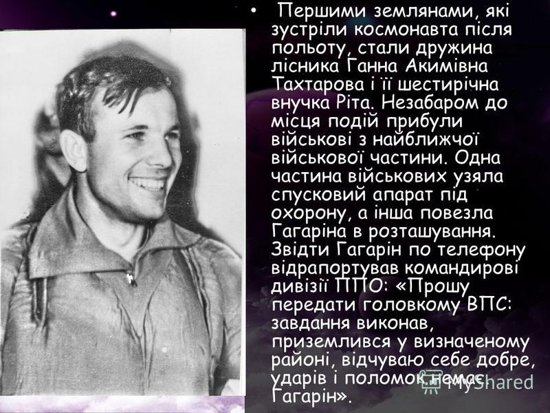 Першими землянами, які зустріли космонавта після польоту, стали дружина лісника Ганна Акимівна Тахтарова і її шестирічна внучка Ріта. Незабаром до місця подій прибули військові з найближчої військової частини. Одна частина військових узяла спусковий