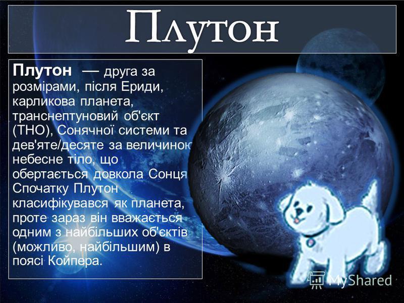 Плутон Плутон друга за розмірами, після Ериди, карликова планета, транснептуновий об'єкт (ТНО), Сонячної системи та дев'яте/десяте за величиною небесне тіло, що обертається довкола Сонця. Спочатку Плутон класифікувався як планета, проте зараз він вва