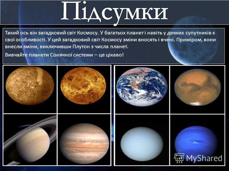 Такий ось він загадковий світ Космосу. У багатьох планет і навіть у деяких супутників є свої особливості. У цей загадковий світ Космосу зміни вносять і вчені. Приміром, вони внесли зміни, виключивши Плутон з числа планет. Вивчайте планети Сонячної си