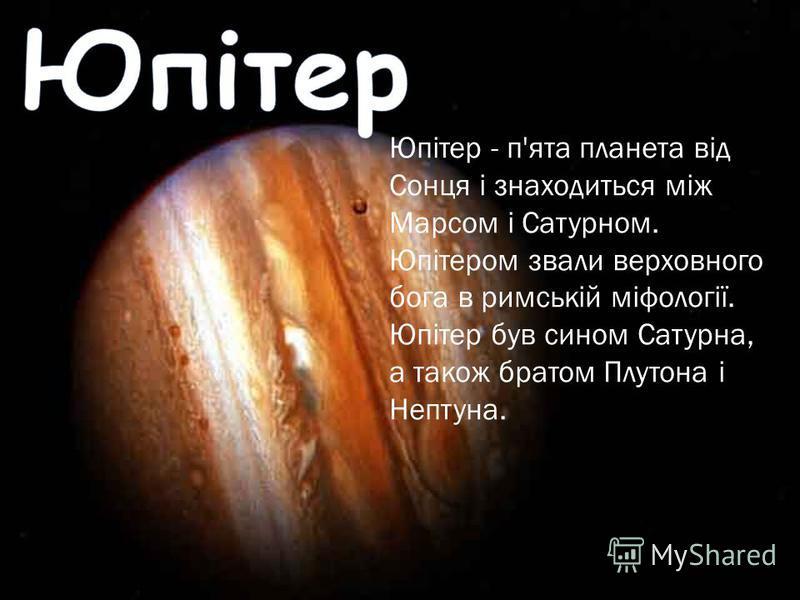 Юпітер - п'ята планета від Сонця і знаходиться між Марсом і Сатурном. Юпітером звали верховного бога в римській міфології. Юпітер був сином Сатурна, а також братом Плутона і Нептуна.