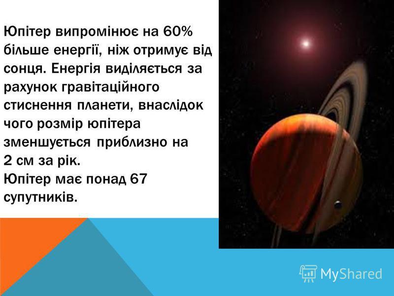 Юпітер випромінює на 60% більше енергії, ніж отримує від сонця. Енергія виділяється за рахунок гравітаційного стиснення планети, внаслідок чого розмір юпітера зменшується приблизно на 2 см за рік. Юпітер має понад 67 супутників.