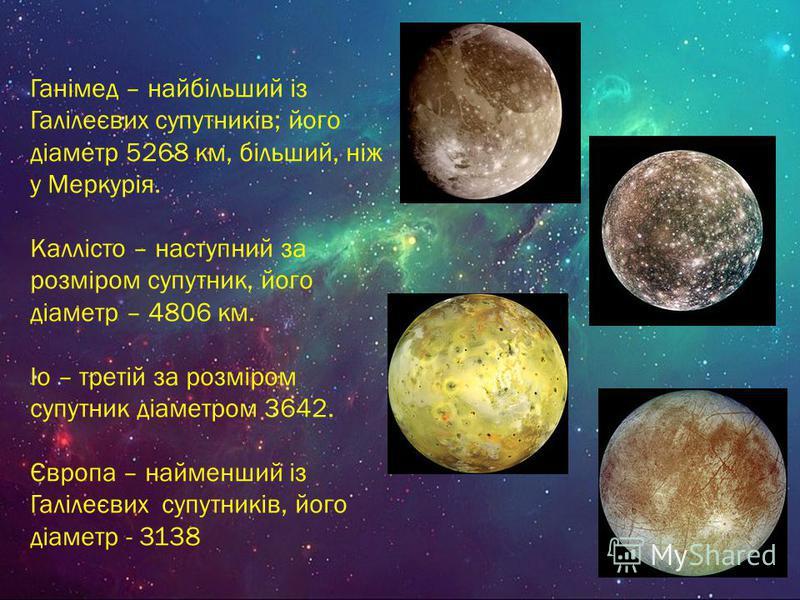 Ганімед – найбільший із Галілеєвих супутників; його діаметр 5268 км, більший, ніж у Меркурія. Каллісто – наступний за розміром супутник, його діаметр – 4806 км. Іо – третій за розміром супутник діаметром 3642. Європа – найменший із Галілеєвих супутни