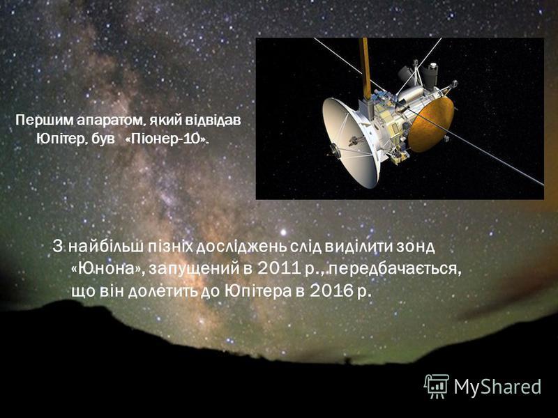 Першим апаратом, який відвідав Юпітер, був «Піонер-10». З найбільш пізніх досліджень слід виділити зонд «Юнона», запущений в 2011 р., передбачається, що він долетить до Юпітера в 2016 р.