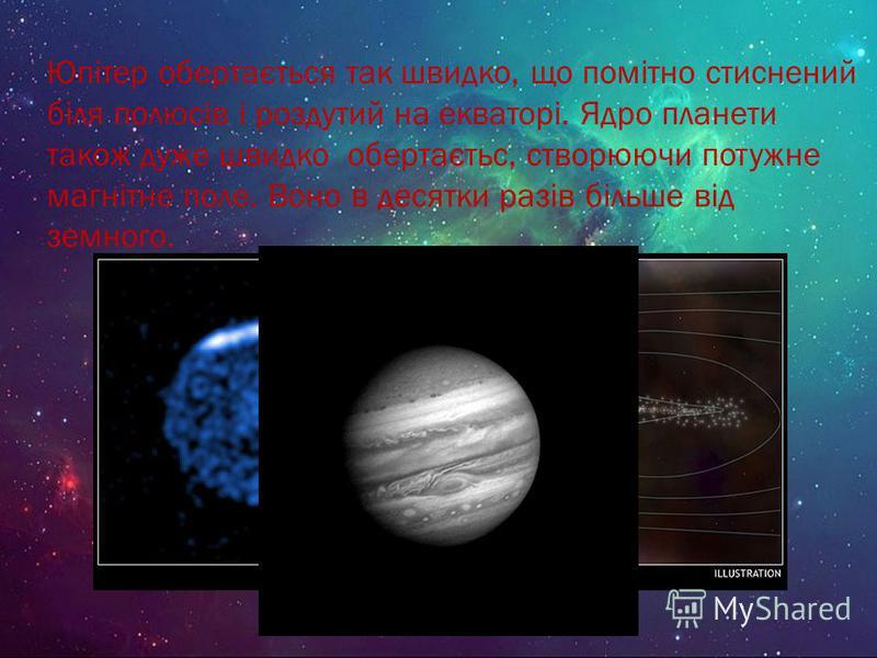 Юпітер обертається так швидко, що помітно стиснений біля полюсів і роздутий на екваторі. Ядро планети також дуже швидко обертаєтьс, створюючи потужне магнітне поле. Воно в десятки разів більше від земного.