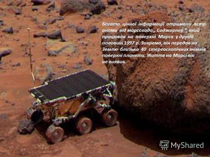 Багато цінної інформації отримали астр ономи від марсохода Соджорнер, який працював на поверхні Марса у другій половині 1997 р. Зокрема, він передав на Землю близько 40 стереоскопічних знімків поверхні планети. Життя на Марсі він не виявив.