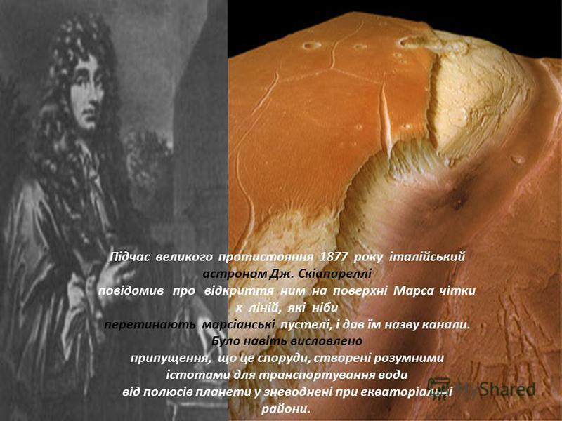 Підчас великого протистояння 1877 року італійський астроном Дж. Скіапареллі повідомив про відкриття ним на поверхні Марса чітки х ліній, які ніби перетинають марсіанські пустелі, і дав їм назву канали. Було навіть висловлено припущення, що це споруди
