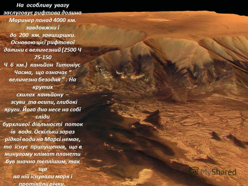 На особливу увагу заслуговує рифтова долина Маринер понад 4000 км. завдовжки і до 200 км. завширшки. Основою цієї рифтової долини є величезний (2500 Ч 75-150 Ч 6 км.) каньйон Титоніус Часма, що означає величезна безодня. На крутих схилах каньйону – з