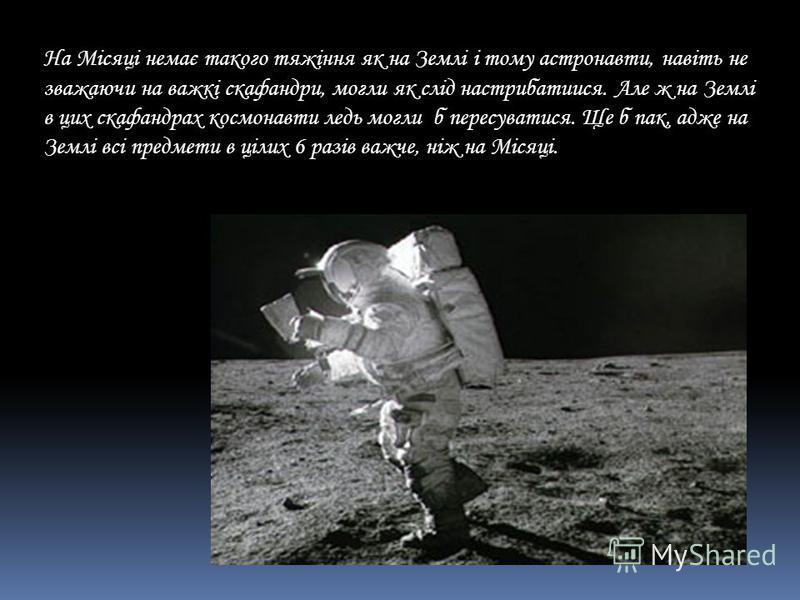 На Місяці немає такого тяжіння як на Землі і тому астронавти, навіть не зважаючи на важкі скафандри, могли як слід настрибатиися. Але ж на Землі в цих скафандрах космонавти ледь могли б пересуватися. Ще б пак, адже на Землі всі предмети в цілих 6 раз
