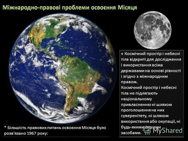 « Космічний простір і небесні тіла відкриті для дослідження і використання всіма державами на основі рівності і згідно з міжнародним правом. Космічний простір і небесні тіла не підлягають національному привласненню ні шляхом проголошення на них сувер