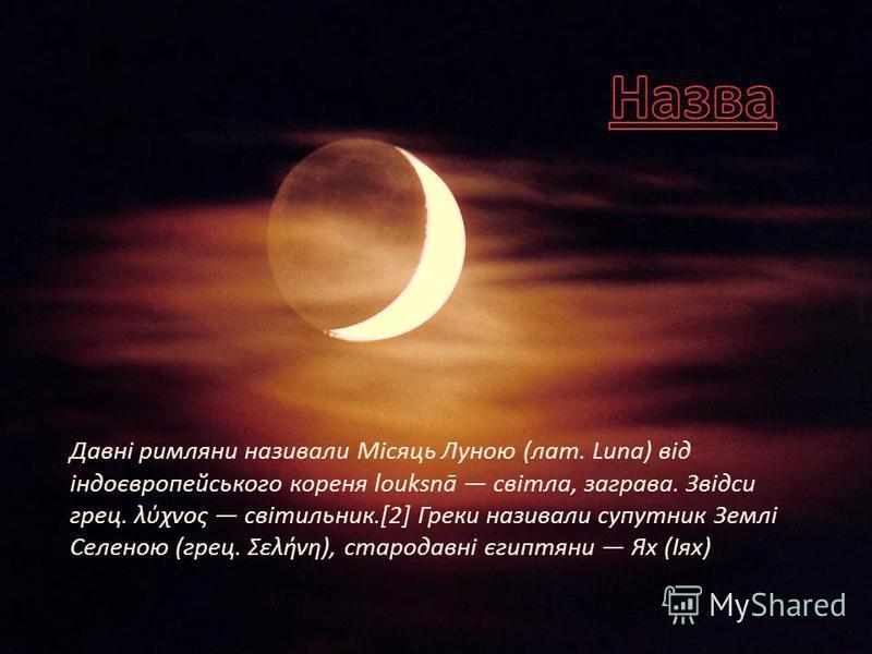 Давні римляни називали Місяць Луною (лат. Luna) від індоєвропейського кореня louksnā світла, заграва. Звідси грец. λύχνος світильник.[2] Греки називали супутник Землі Селеною (грец. Σελήνη), стародавні єгиптяни Ях (Іях)
