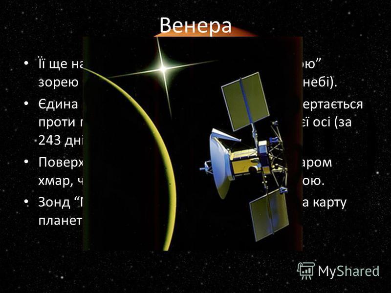 Венера Її ще називають ранковою чи вечірньою зорею (бо у цей час її видно на земному небі). Єдина з планет Сонячної системи, яка обертається проти годинникової стрілки навколо своєї осі (за 243 дні). Поверхня Венери повністю схована за шаром хмар, че