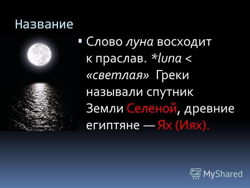 Название Слово луна восходит к праслав. *luna < «светлая» Греки называли спутник Земли Селеной, древние египтяне Ях (Иях).