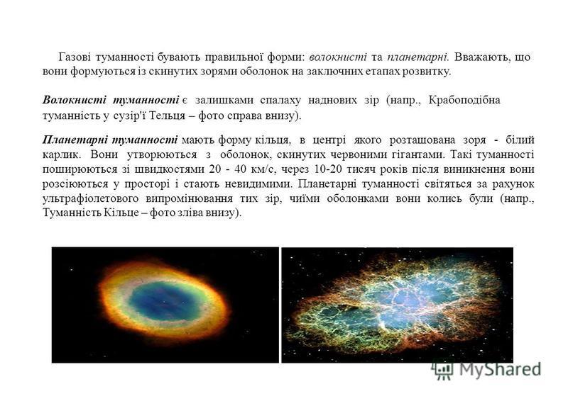 Газові туманності бувають правильної форми: волокнисті та планетарні. Вважають, що вони формуються із скинутих зорями оболонок на заключних етапах розвитку. Волокнисті туманності є залишками спалаху наднових зір (напр., Крабоподібна туманність у сузі