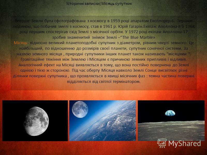 Історичні записки| Місяць супутник Вперше Земля була сфотографована з космосу в 1959 році апаратом Експлорер-6. Першим людиною, що побачив змелі з космосу, став в 1961 р. Юрій Гагарін.Екіпаж Аполлона-8 в 1968 році першим спостерігав схід Землі з міся