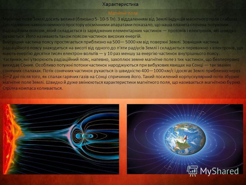 Магнітне поле Магнітне поле Землі досить велике (близько 5- 10-5 Тл). З віддаленням від Землі індукція магнітного поля слабшає. Дослідження навколоземного простору космічними апаратами показало, що наша планета оточена потужним радіаційним поясом,яки