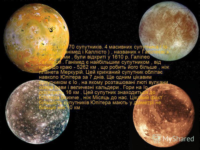 Юпітер має 70 супутників. 4 масивних супутника ( Іо, Європа, Ганімед і Каллісто ), названих « Галілеєві » супутниками, були відкриті у 1610 р. Галілео Галілеєм. Ганімед є найбільшим супутником, від краю до краю - 5262 км, що робить його більше, ніж п