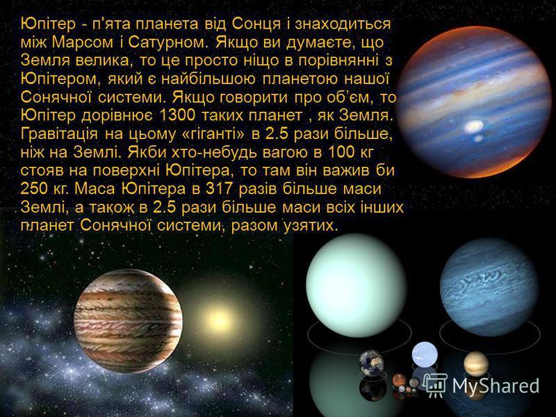 Юпітер - п'ята планета від Сонця і знаходиться між Марсом і Сатурном. Якщо ви думаєте, що Земля велика, то це просто ніщо в порівнянні з Юпітером, який є найбільшою планетою нашої Сонячної системи. Якщо говорити про обєм, то Юпітер дорівнює 1300 таки