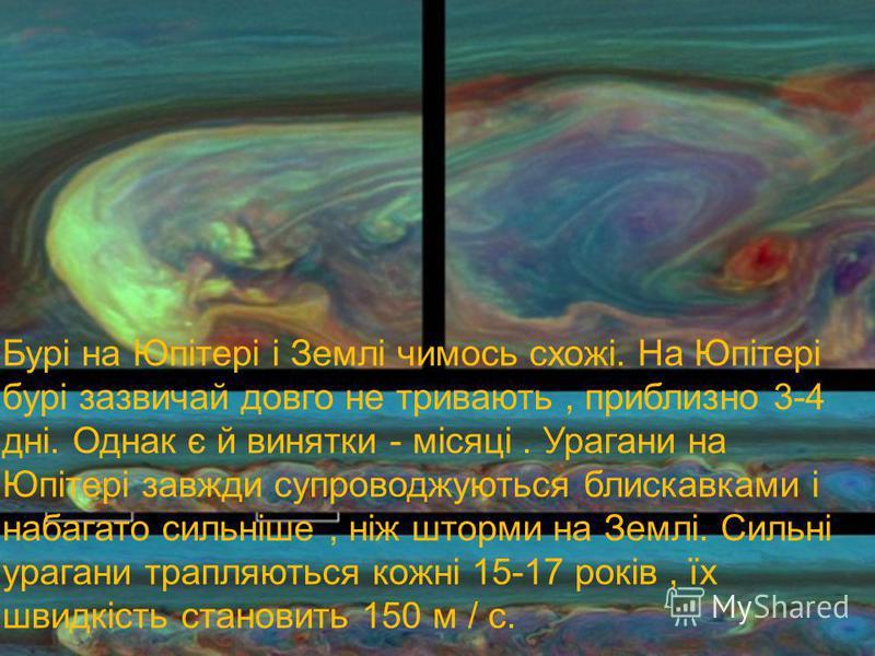 Бурі на Юпітері і Землі чимось схожі. На Юпітері бурі зазвичай довго не тривають, приблизно 3-4 дні. Однак є й винятки - місяці. Урагани на Юпітері завжди супроводжуються блискавками і набагато сильніше, ніж шторми на Землі. Сильні урагани трапляютьс