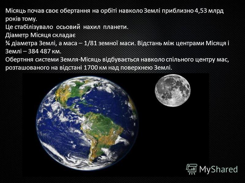 Місяць почав своє обертання на орбіті навколо Землі приблизно 4,53 млрд років тому. Це стабілізувало осьовий нахил планети. Діаметр Місяця складає ¾ діаметра Землі, а маса – 1/81 земної маси. Відстань між центрами Місяця і Землі – 384 487 км. Обертнн