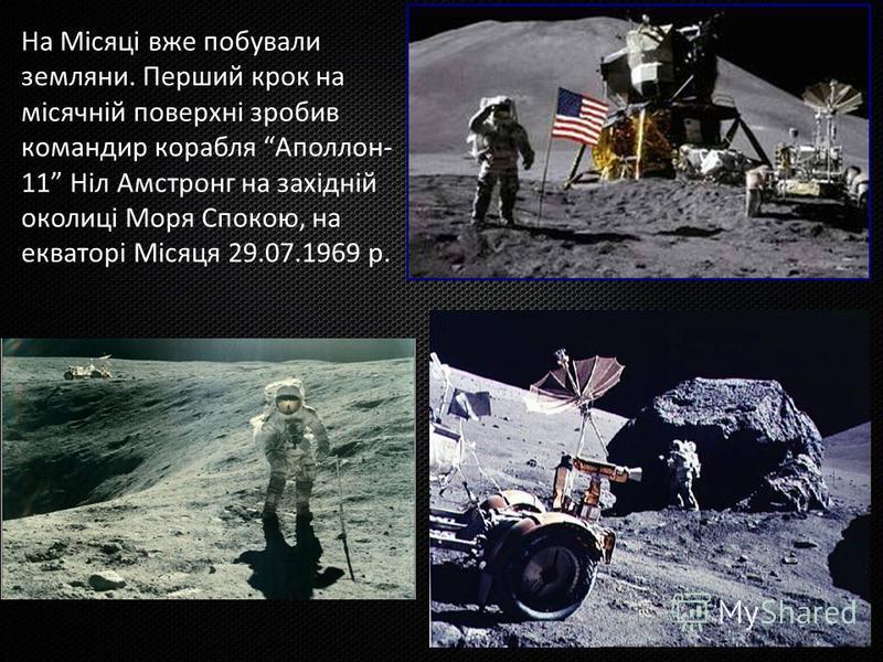 На Місяці вже побували земляни. Перший крок на місячній поверхні зробив командир корабля Аполлон- 11 Ніл Амстронг на західній околиці Моря Спокою, на екваторі Місяця 29.07.1969 р.