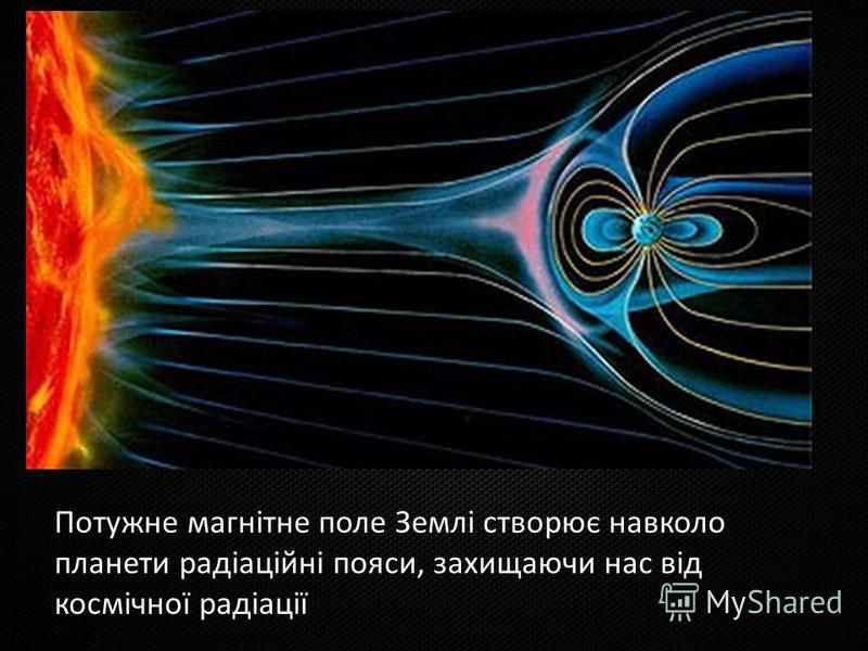 Потужне магнітне поле Землі створює навколо планети радіаційні пояси, захищаючи нас від космічної радіації.