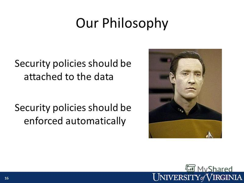 Our Philosophy 16 Security policies should be attached to the data Security policies should be enforced automatically