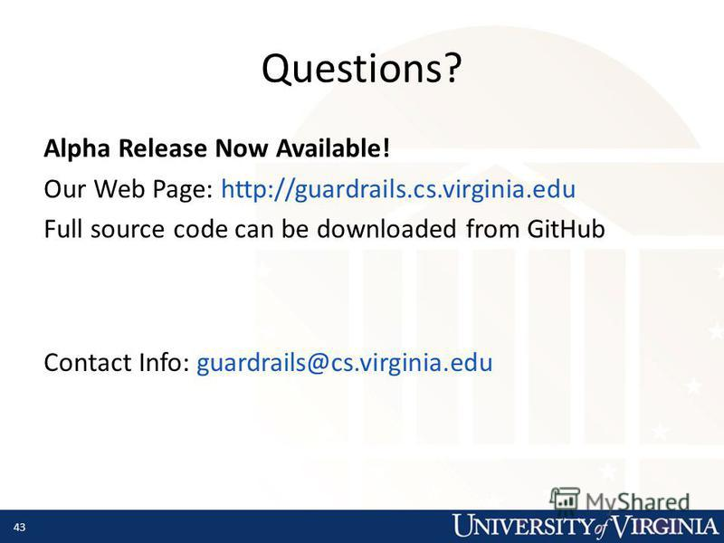 Questions? Alpha Release Now Available! Our Web Page: http://guardrails.cs.virginia.edu Full source code can be downloaded from GitHub Contact Info: guardrails@cs.virginia.edu 43