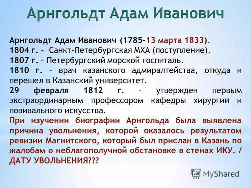 Арнгольдт Адам Иванович (1785-13 марта 1833). 1804 г. – Санкт-Петербургская МХА (поступление). 1807 г. – Петербургский морской госпиталь. 1810 г. – врач казанского адмиралтейства, откуда и перешел в Казанский университет. 29 февраля 1812 г. – утвержд