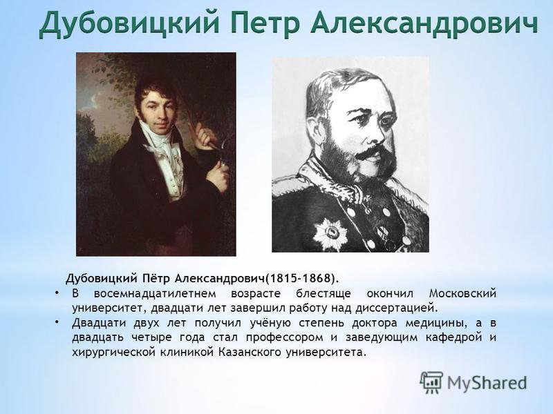 Дубовицкий Пётр Александрович(1815-1868). В восемнадцатилетнем возрасте блестяще окончил Московский университет, двадцати лет завершил работу над диссертацией. Двадцати двух лет получил учёную степень доктора медицины, а в двадцать четыре года стал п