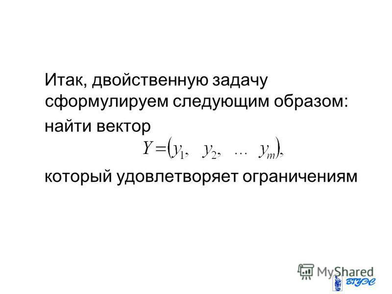 Итак, двойственную задачу сформулируем следующим образом: найти вектор который удовлетворяет ограничениям