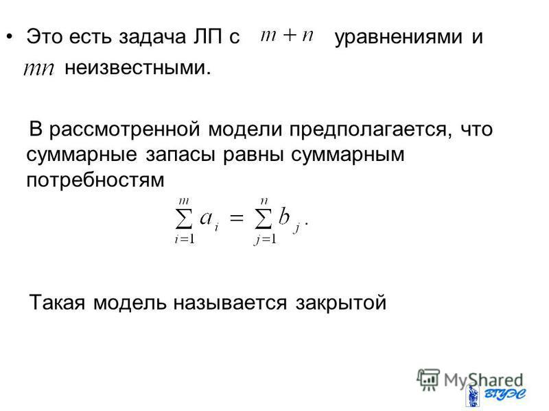 Это есть задача ЛП с уравнениями и неизвестными. В рассмотренной модели предполагается, что суммарные запасы равны суммарным потребностям Такая модель называется закрытой