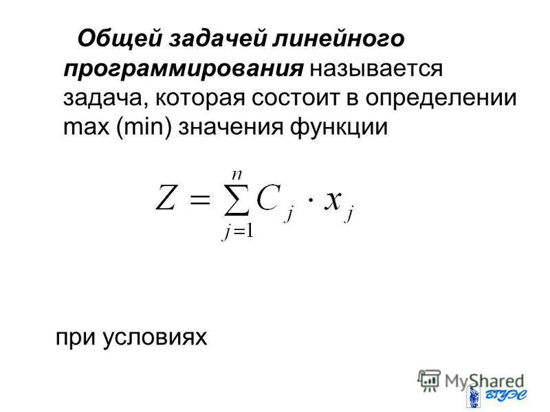 Общей задачей линейного программирования называется задача, которая состоит в определении max (min) значения функции при условиях