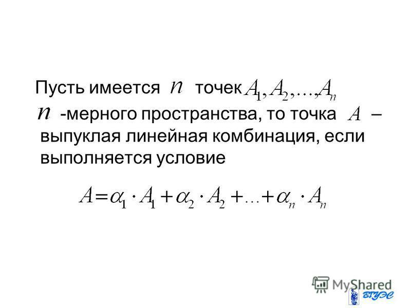 Пусть имеется точек -мерного пространства, то точка – выпуклая линейная комбинация, если выполняется условие