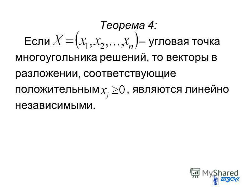 Теорема 4: Если – угловая точка многоугольника решений, то векторы в разложении, соответствующие положительным, являются линейно независимыми.