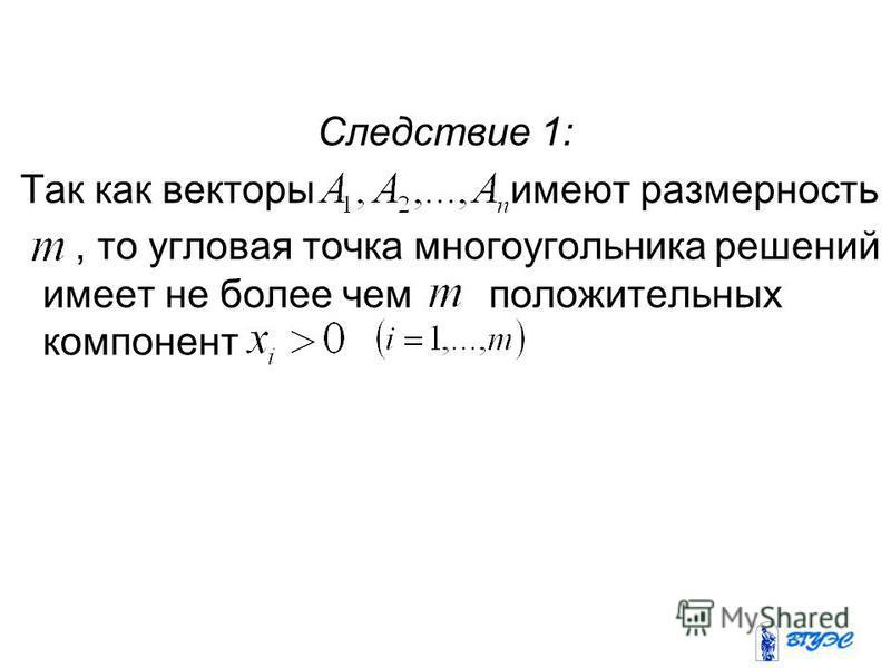 Следствие 1: Так как векторы имеют размерность, то угловая точка многоугольника решений имеет не более чем положительных компонент