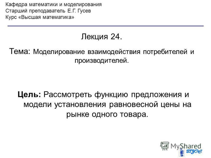 Кафедра математики и моделирования Старший преподаватель Е.Г. Гусев Курс «Высшая математика» Лекция 24. Тема: Моделирование взаимодействия потребителей и производителей. Цель: Рассмотреть функцию предложения и модели установления равновесной цены на