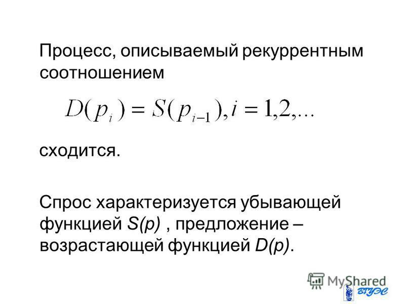Процесс, описываемый рекуррентным соотношением сходится. Спрос характеризуется убывающей функцией S(p), предложение – возрастающей функцией D(p).