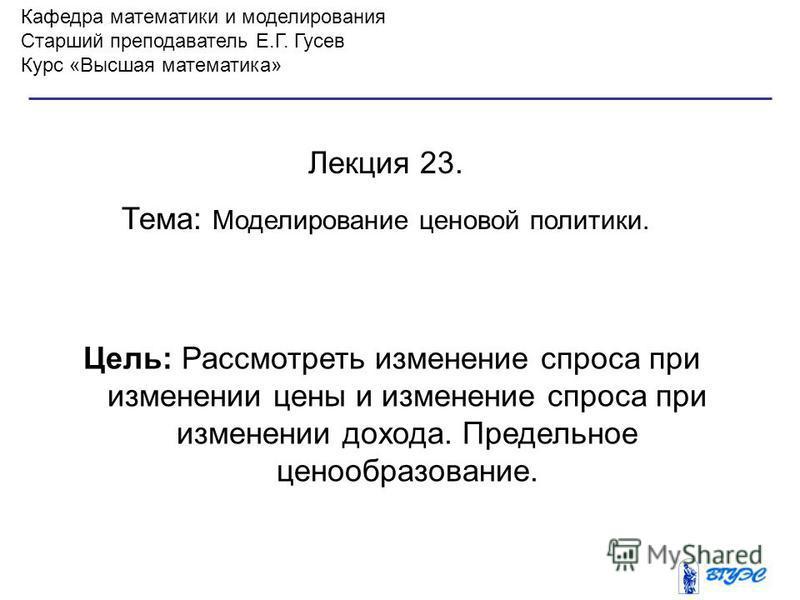 Кафедра математики и моделирования Старший преподаватель Е.Г. Гусев Курс «Высшая математика» Лекция 23. Тема: Моделирование ценовой политики. Цель: Рассмотреть изменение спроса при изменении цены и изменение спроса при изменении дохода. Предельное це